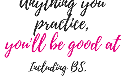 Anything you practice, you'll be good at. Including BS.